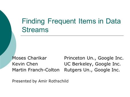 Finding Frequent Items in Data Streams Moses CharikarPrinceton Un., Google Inc. Kevin ChenUC Berkeley, Google Inc. Martin Franch-ColtonRutgers Un., Google.