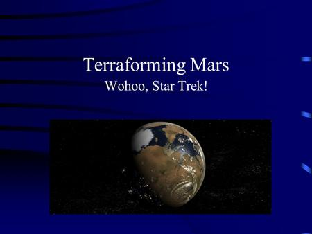 Terraforming Mars Wohoo, Star Trek! What is involved? Terraforming process Time Cost Colonization Worth the effort? Future interaction with space.