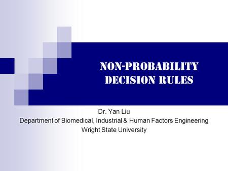 Non-probability decision rules Dr. Yan Liu Department of Biomedical, Industrial & Human Factors Engineering Wright State University.