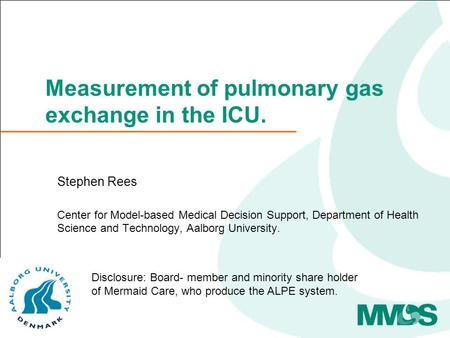 Measurement of pulmonary gas exchange in the ICU. Stephen Rees Center for Model-based Medical Decision Support, Department of Health Science and Technology,