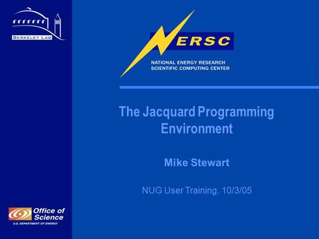The Jacquard Programming Environment Mike Stewart NUG User Training, 10/3/05.