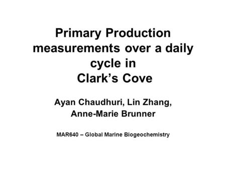 Primary Production measurements over a daily cycle in Clark's Cove Ayan Chaudhuri, Lin Zhang, Anne-Marie Brunner MAR640 – Global Marine Biogeochemistry.