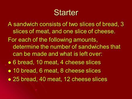 Starter A sandwich consists of two slices of bread, 3 slices of meat, and one slice of cheese. For each of the following amounts, determine the number.