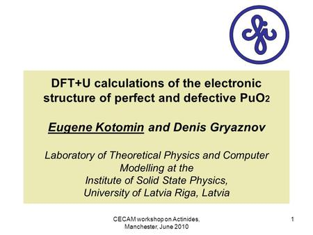 CECAM workshop on Actinides, Manchester, June 2010 1 DFT+U calculations of the electronic structure of perfect and defective PuO 2 Eugene Kotomin and Denis.
