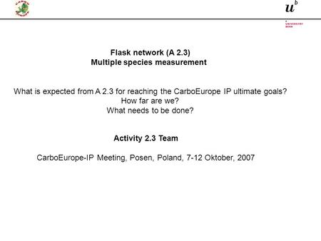 Activity 2.3 Team CarboEurope-IP Meeting, Posen, Poland, 7-12 Oktober, 2007 Flask network (A 2.3) Multiple species measurement What is expected from A.