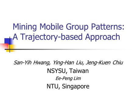 Mining Mobile Group Patterns: A Trajectory-based Approach San-Yih Hwang, Ying-Han Liu, Jeng-Kuen Chiu NSYSU, Taiwan Ee-Peng Lim NTU, Singapore.