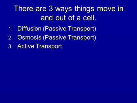 There are 3 ways things move in and out of a cell. 1. Diffusion (Passive Transport) 2. Osmosis (Passive Transport) 3. Active Transport.