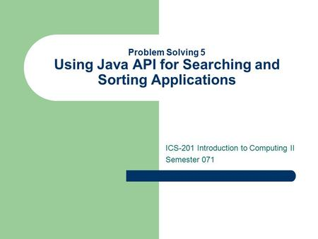 Problem Solving 5 Using Java API for Searching and Sorting Applications ICS-201 Introduction to Computing II Semester 071.