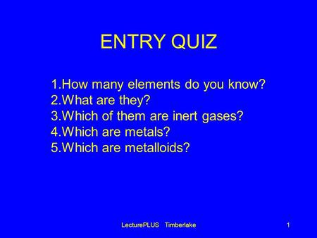 ENTRY QUIZ LecturePLUS Timberlake1 1.How many elements do you know? 2.What are they? 3.Which of them are inert gases? 4.Which are metals? 5.Which are metalloids?