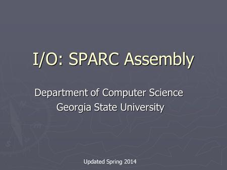 I/O: SPARC Assembly Department of Computer Science Georgia State University Georgia State University Updated Spring 2014.