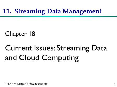 1 11. Streaming Data Management Chapter 18 Current Issues: Streaming Data and Cloud Computing The 3rd edition of the textbook.