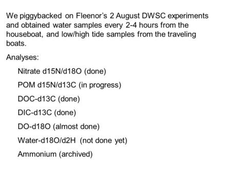 We piggybacked on Fleenor's 2 August DWSC experiments and obtained water samples every 2-4 hours from the houseboat, and low/high tide samples from the.