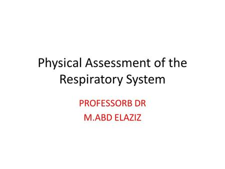 Physical Assessment of the Respiratory System PROFESSORB DR M.ABD ELAZIZ.