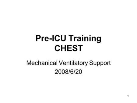 1 Pre-ICU Training CHEST Mechanical Ventilatory Support 2008/6/20.