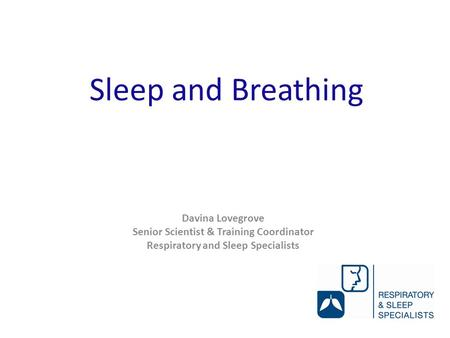Sleep and Breathing Davina Lovegrove Senior Scientist & Training Coordinator Respiratory and Sleep Specialists.