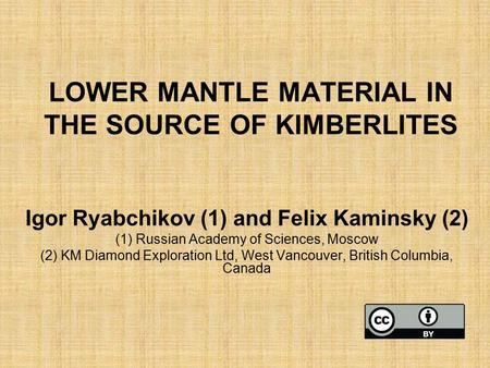 LOWER MANTLE MATERIAL IN THE SOURCE OF KIMBERLITES Igor Ryabchikov (1) and Felix Kaminsky (2) (1) Russian Academy of Sciences, Moscow (2) KM Diamond Exploration.