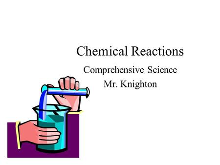 Chemical Reactions Comprehensive Science Mr. Knighton.