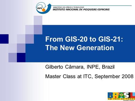 From GIS-20 to GIS-21: The New Generation Gilberto Câmara, INPE, Brazil Master Class at ITC, September 2008.