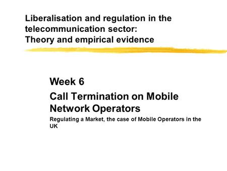 Liberalisation and regulation in the telecommunication sector: Theory and empirical evidence Week 6 Call Termination on Mobile Network Operators Regulating.