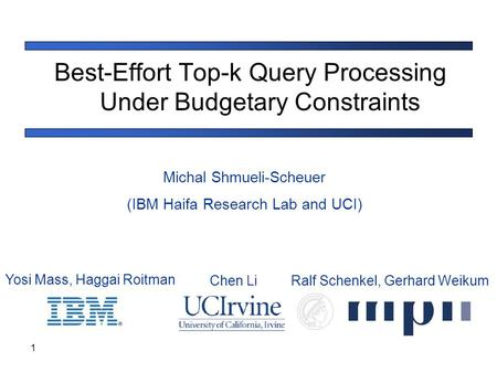 1 Best-Effort Top-k Query Processing Under Budgetary Constraints Michal Shmueli-Scheuer (IBM Haifa Research Lab and UCI) Yosi Mass, Haggai Roitman Chen.