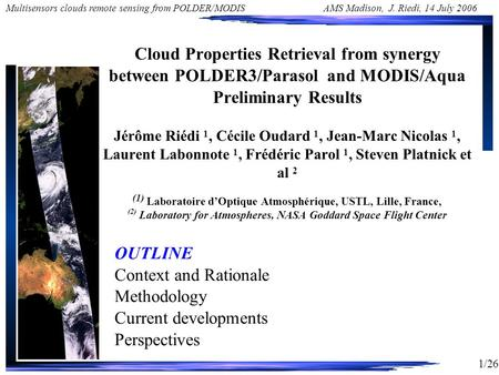 1/26 Multisensors clouds remote sensing from POLDER/MODIS AMS Madison, J. Riedi, 14 July 2006 Cloud Properties Retrieval from synergy between POLDER3/Parasol.
