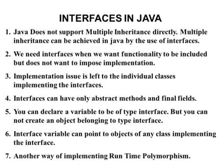 INTERFACES IN JAVA 1.Java Does not support Multiple Inheritance directly. Multiple inheritance can be achieved in java by the use of interfaces. 2.We need.