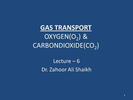 GAS TRANSPORT OXYGEN(O 2 ) & CARBONDIOXIDE(CO 2 ) Lecture – 6 Dr. Zahoor Ali Shaikh 1.
