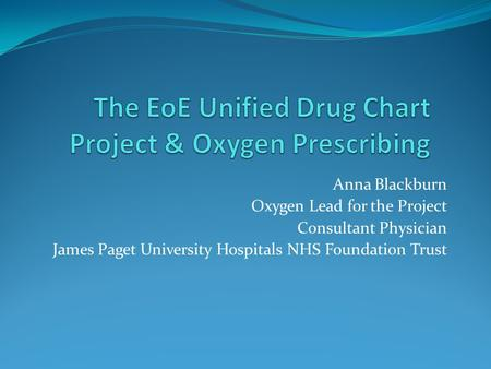 Anna Blackburn Oxygen Lead for the Project Consultant Physician James Paget University Hospitals NHS Foundation Trust.