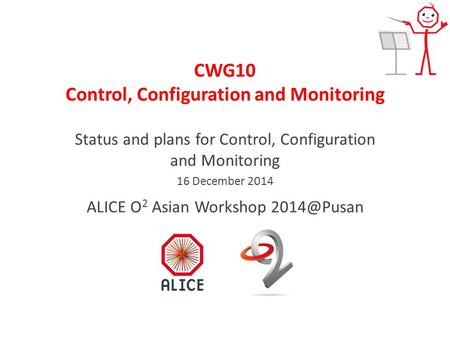 CWG10 Control, Configuration and Monitoring Status and plans for Control, Configuration and Monitoring 16 December 2014 ALICE O 2 Asian Workshop