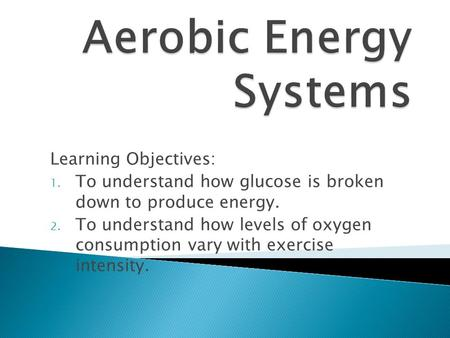 Learning Objectives: 1. To understand how glucose is broken down to produce energy. 2. To understand how levels of oxygen consumption vary with exercise.