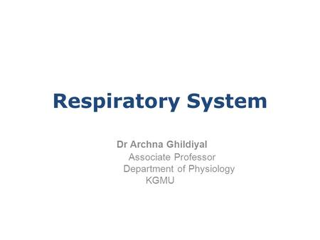 Dr Archna Ghildiyal Associate Professor Department of Physiology KGMU Respiratory System.