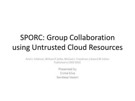 SPORC: Group Collaboration using Untrusted Cloud Resources Ariel J. Feldman, William P. Zeller, Michael J. Freedman, Edward W. Felten Published in OSDI'2010.