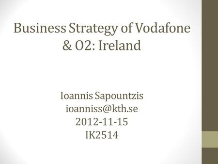 Business Strategy of Vodafone & O2: Ireland Ioannis Sapountzis 2012-11-15 IK2514.