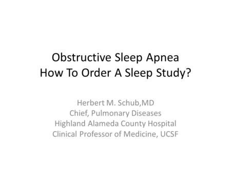 Obstructive Sleep Apnea How To Order A Sleep Study? Herbert M. Schub,MD Chief, Pulmonary Diseases Highland Alameda County Hospital Clinical Professor of.