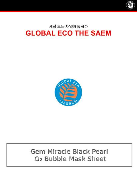 세상 모든 자연과 통하다 GLOBAL ECO THE SAEM. Product NameGem Miracle Black Pearl O 2 Bubble Mask Sheet Concept TARGET  Customer living in a highly polluted area.