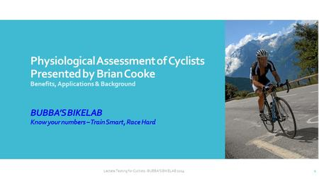 Physiological Assessment of Cyclists Presented by Brian Cooke Benefits, Applications & Background BUBBA'S BIKELAB Know your numbers – Train Smart, Race.