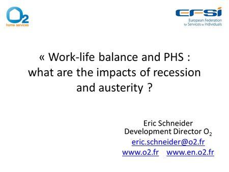« Work-life balance and PHS : what are the impacts of recession and austerity ? Eric Schneider Development Director O 2