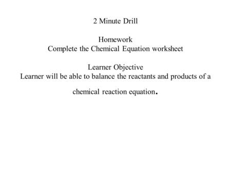 2 Minute Drill Homework Complete the Chemical Equation worksheet Learner Objective Learner will be able to balance the reactants and products of a chemical.