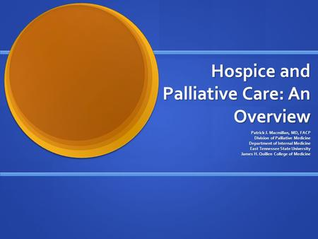 Hospice and Palliative Care: An Overview Patrick J. Macmillan, MD, FACP Division of Palliative Medicine Department of Internal Medicine East Tennessee.