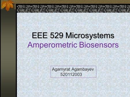 EEE 529 Microsystems EEE 529 Microsystems Amperometric Biosensors Agamyrat Agambayev 520112003.