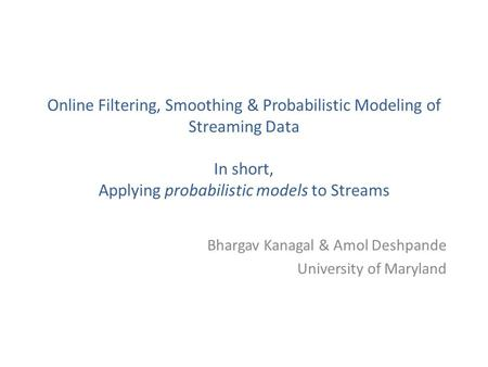 Online Filtering, Smoothing & Probabilistic Modeling of Streaming Data In short, Applying probabilistic models to Streams Bhargav Kanagal & Amol Deshpande.