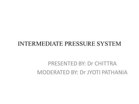 INTERMEDIATE PRESSURE SYSTEM PRESENTED BY: Dr CHITTRA MODERATED BY: Dr JYOTI PATHANIA.