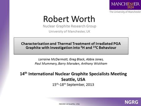 NGRG INGSM-14 Seattle, USA Robert Worth Nuclear Graphite Research Group University of Manchester, UK Lorraine McDermott, Greg Black, Abbie Jones, Paul.