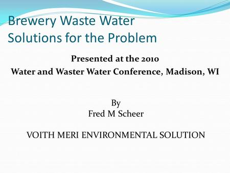 Brewery Waste Water Solutions for the Problem Presented at the 2010 Water and Waster Water Conference, Madison, WI By Fred M Scheer VOITH MERI ENVIRONMENTAL.