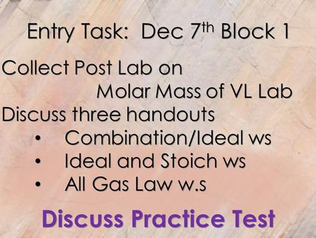 Entry Task: Dec 7 th Block 1 Collect Post Lab on Molar Mass of VL Lab Discuss three handouts Combination/Ideal ws Ideal and Stoich ws All Gas Law w.s Discuss.