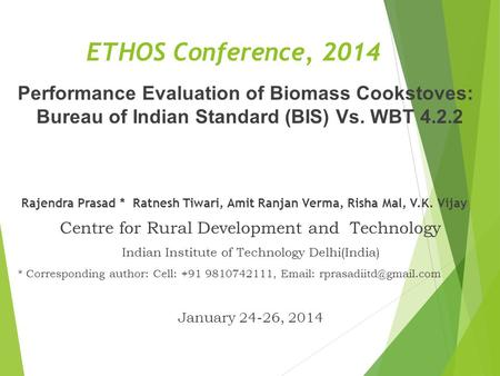 ETHOS Conference, 2014 Performance Evaluation of Biomass Cookstoves: Bureau of Indian Standard (BIS) Vs. WBT 4.2.2 Rajendra Prasad * Ratnesh Tiwari,
