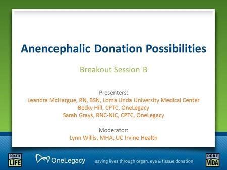 Anencephalic Donation Possibilities Breakout Session B Presenters: Leandra McHargue, RN, BSN, Loma Linda University Medical Center Becky Hill, CPTC, OneLegacy.