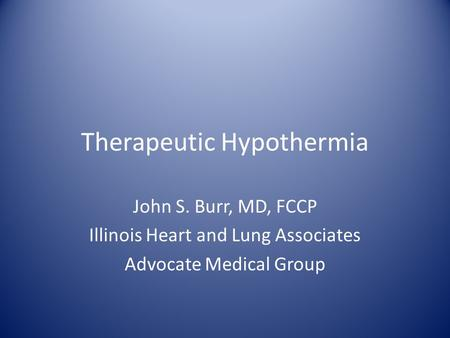 Therapeutic Hypothermia John S. Burr, MD, FCCP Illinois Heart and Lung Associates Advocate Medical Group.