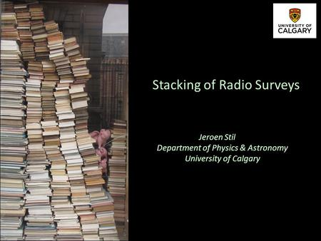 Jeroen Stil Department of Physics & Astronomy University of Calgary Stacking of Radio Surveys.