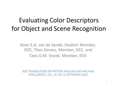 Evaluating Color Descriptors for Object and Scene Recognition Koen E.A. van de Sande, Student Member, IEEE, Theo Gevers, Member, IEEE, and Cees G.M. Snoek,